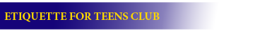 CLUB ETIQUETTE FOR TEENS CLUB